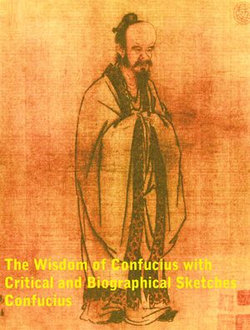 The Wisdom of Confucius with Critical and Biographical Sketches