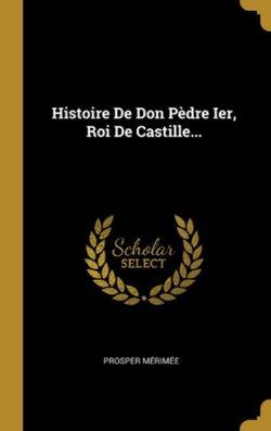 Histoire De Don Pedre Ier, Roi De Castille...