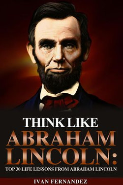 Think Like Abraham Lincoln: Top 30 Life Lessons from Abraham Lincoln