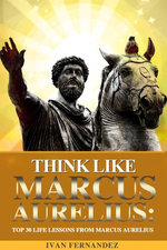 Think Like Marcus Aurelius: Top 30 Life Lessons from Marcus Aurelius