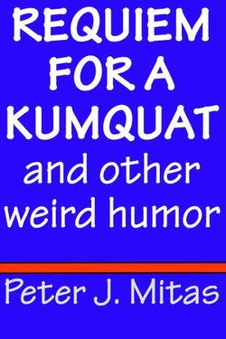 Requiem for a Kumquat and other weird humor