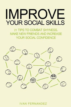 Improve Your Social Skills: 21 Tips to Combat Shyness, Make New Friends and Increase Your Social Confidence