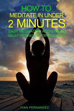 How to Meditate in Under 2 Minutes: Easy Meditation and Stress Relief Techniques for Beginners