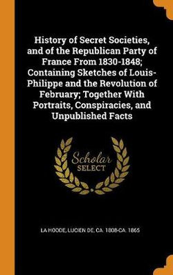 History of Secret Societies, and of the Republican Party of France from 1830-1848; Containing Sketches of Louis-Philippe and the Revolution of February; Together with Portraits, Conspiracies, and Unpublished Facts