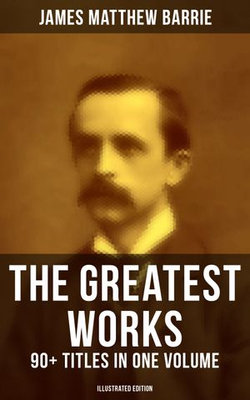 The Greatest Works of J. M. Barrie: 90+ Titles in One Volume (Illustrated Edition)