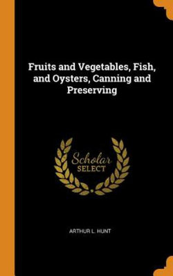 Fruits and Vegetables, Fish, and Oysters, Canning and Preserving