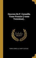 Oeuvres De P. Corneille. Tome Premier [-tome Treizieme]...