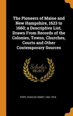 The Pioneers of Maine and New Hampshire, 1623 to 1660; A Descriptive List, Drawn from Records of the Colonies, Towns, Churches, Courts and Other Contemporary Sources