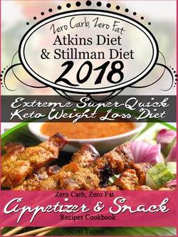 Zero Carb, Zero Fat Atkins Diet & Stillman Diet 2018 Extreme Super-Quick Keto Weight Loss Diet Zero Carb, Zero Fat Appetizer & Snack Recipes Cookbook