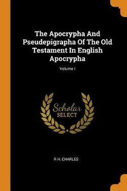 The Apocrypha and Pseudepigrapha of the Old Testament in English Apocrypha; Volume I