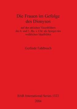 Die Frauen Im Gefolge des Dionysos auf Den Attischen Vasenbildern des 6. und 5. Jhs. V. Chr. Als Spiegel des Weiblichen Idealbildes