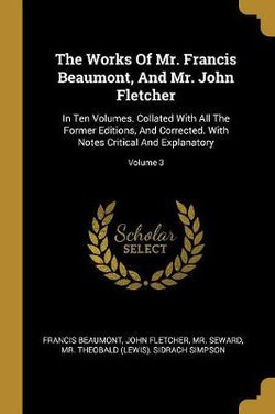 The Works Of Mr. Francis Beaumont, And Mr. John Fletcher