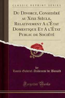 Du Divorce, Considere Au Xixe Siecle, Relativement a l'Etat Domestique Et a l'Etat Public de Societe (Classic Reprint)