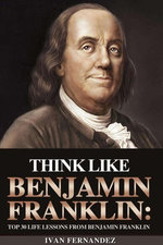 Think Like Benjamin Franklin: Top 30 Life Lessons from Benjamin Franklin