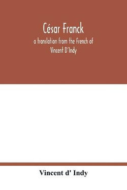 Cesar Franck; a translation from the French of Vincent D'Indy