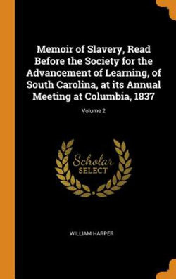 Memoir of Slavery, Read Before the Society for the Advancement of Learning, of South Carolina, at Its Annual Meeting at Columbia, 1837; Volume 2