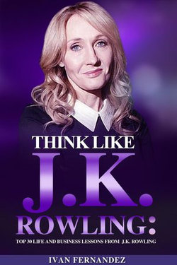 Think Like J.K. Rowling: Top 30 Life and Business Lessons from J.K. Rowling