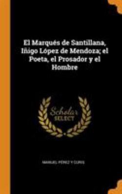 El Marques de Santillana, Inigo Lopez de Mendoza; El Poeta, El Prosador Y El Hombre