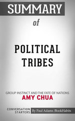 Summary of Political Tribes: Group Instinct and the Fate of Nations by Amy Chua | Conversation Starters
