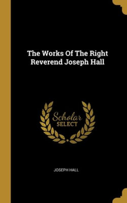 The Works Of The Right Reverend Joseph Hall