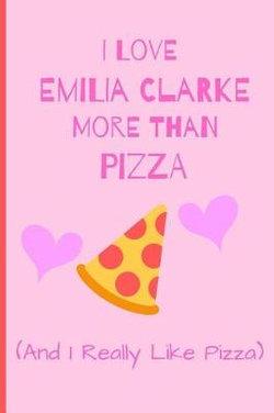 I Love Emilia Clarke More Than Pizza ( And I Really Like Pizza)