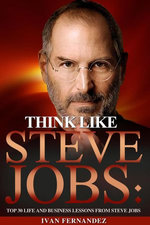 Think Like Steve Jobs: Top 30 Life and Business Lessons from Steve Jobs