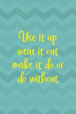Use It Up Wear It Out Make It Do Or Do Without