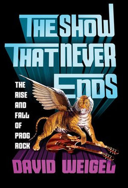 The Show That Never Ends: The Rise and Fall of Prog Rock