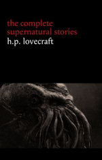 H. P. Lovecraft: The Complete Supernatural Stories (100+ tales of horror and mystery: The Rats in the Walls, The Call of Cthulhu, The Shadow Out of Time, At the Mountains of Madness...) (Halloween Stories)