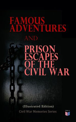 Famous Adventures and Prison Escapes of the Civil War (Illustrated Edition)