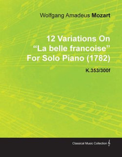 12 Variations on La Belle Fran Oise by Wolfgang Amadeus Mozart for Solo Piano (1782) K.353/300f