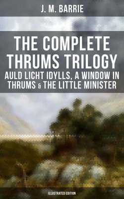 The Complete Thrums Trilogy: Auld Licht Idylls, A Window in Thrums & The Little Minister