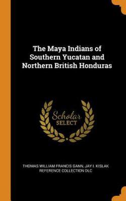 The Maya Indians of Southern Yucatan and Northern British Honduras