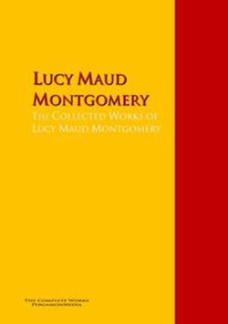 The Collected Works of Lucy Maud Montgomery