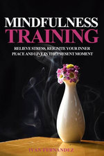 Mindfulness Training: Relieve Stress, Reignite Your Inner Peace and Live in the Present Moment