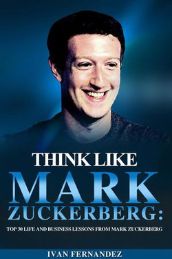 Think Like Mark Zuckerberg: Top 30 Life and Business Lessons from Mark Zuckerberg