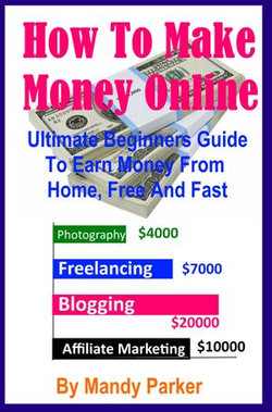 How To Make Money Online: Ultimate Beginners Guide To Earn Money From Home, Free And Fast