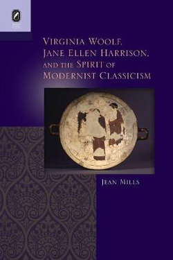Virginia Woolf, Jane Ellen Harrison, and the Spirit of Modernist Classicism