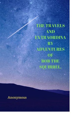 The Travels And Extraordinary Adventures Of Bob The Squirrel.
