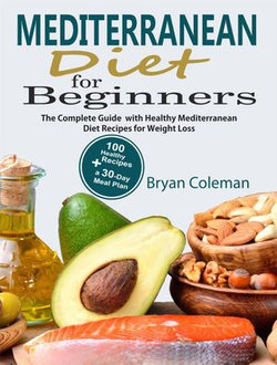 Mediterranean Diet for Beginners: The Complete Guide and 30-Day Meal Plan  with 100 Healthy Mediterranean Diet Recipes for Weight Loss