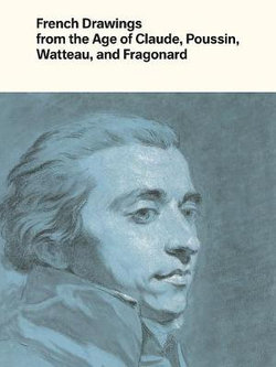 French Drawings from the Age of Claude, Poussin, Watteau, and Fragonard