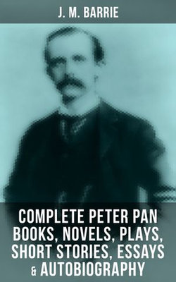 J. M. BARRIE: Complete Peter Pan Books, Novels, Plays, Short Stories, Essays & Autobiography