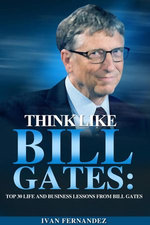 Think Like Bill Gates: Top 30 Life and Business Lessons from Bill Gates