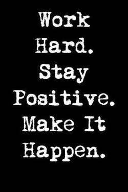 Work Hard. Stay Positive. Make It Happen.