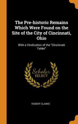 The Pre-Historic Remains Which Were Found on the Site of the City of Cincinnati, Ohio