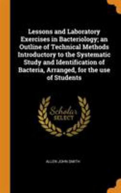 Lessons and Laboratory Exercises in Bacteriology; An Outline of Technical Methods Introductory to the Systematic Study and Identification of Bacteria, Arranged, for the Use of Students