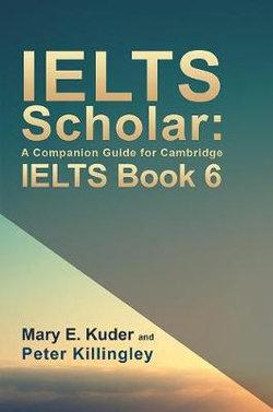 IELTS Scholar: A Companion Guide for Cambridge IELTS Book 6