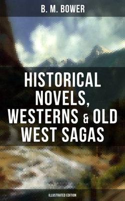 B. M. BOWER: Historical Novels, Westerns & Old West Sagas (Illustrated Edition)