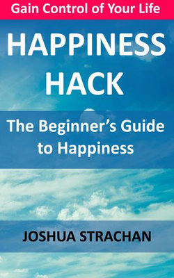 Happiness Hack: The Beginner's Guide to Happiness
