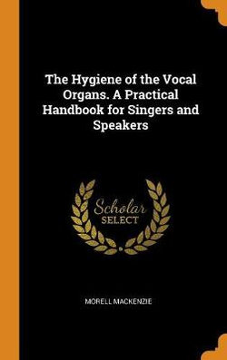 The Hygiene of the Vocal Organs. a Practical Handbook for Singers and Speakers
